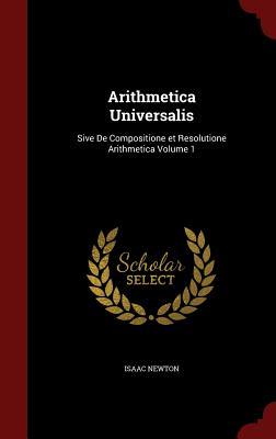 Arithmetica Universalis: Sive de Compositione Et Resolutione Arithmetica; Volume 1 - Newton, Isaac, Sir