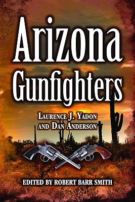 Arizona Gunfighters - Yadon, Laurence, and Anderson, Dan, Dr., and Smith, Robert (Editor)