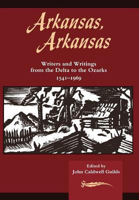 Arkansas, Arkansas: Writers and Writings from the Delta to the Ozarks 1541-1969 - Guilds, John Caldwell (Editor)