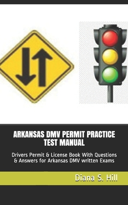 Arkansas DMV Permit Practice Test Manual: Drivers Permit & License Book With Questions & Answers for Arkansas DMV written Exams - Hill, Diana S