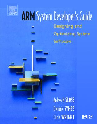 Arm System Developer's Guide: Designing and Optimizing System Software - Sloss, Andrew, and Symes, Dominic, and Wright, Chris