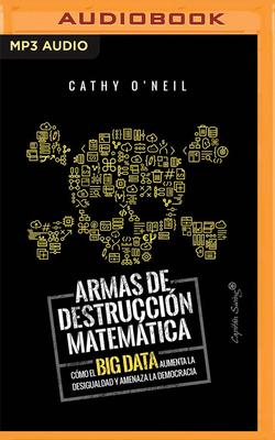 Armas de Destruccion Matematica: Como El Big Data Aumenta La Desigualdad (Narraci?n En Castellano) - O'Neil, Cathy, and Velasco, Elena Ruiz (Read by)