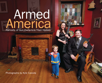 Armed America: Portraits of Gun Owners in Their Homes - Cassidy, Kyle