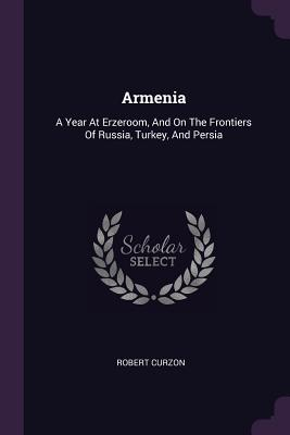 Armenia: A Year at Erzeroom, and on the Frontiers of Russia, Turkey, and Persia - Curzon, Robert