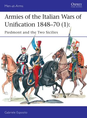 Armies of the Italian Wars of Unification 1848-70 (1): Piedmont and the Two Sicilies - Esposito, Gabriele