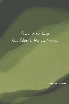 Armies of the Young: Child Soldiers in War and Terrorism - Rosen, David M