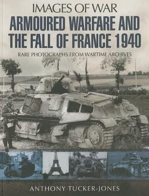 Armoured Warfare and the Fall of France: Rare Photographs from Wartime Archives - Tucker-Jones, Anthony