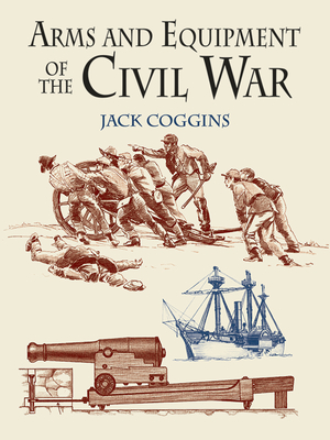 Arms and Equipment of the Civil War - Coggins, Jack