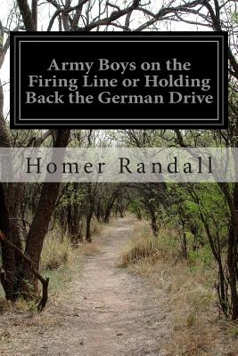Army Boys on the Firing Line or Holding Back the German Drive - Randall, Homer