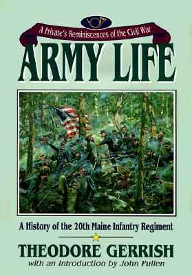 Army Life: A Private's Reminiscences of the Civil War in the 20th Maine Volunteer Infantry - Gerrish, Theodore