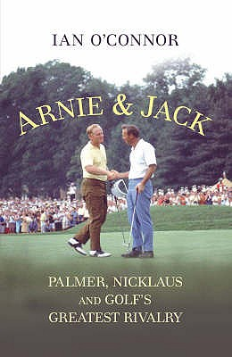Arnie and Jack: Palmer, Nicklaus and Golf's Greatest Rivalry - O'Connor, Ian