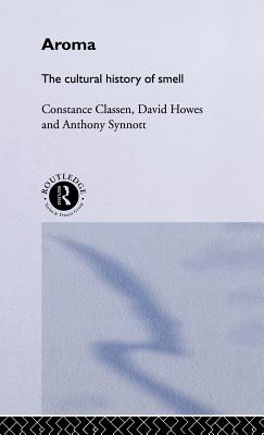 Aroma: The Cultural History of Smell - Classen, Constance, and Howes, David, and Synnott, Anthony