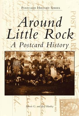 Around Little Rock: A Postcard History - Hanley, Steven G, and Hanley, Ray