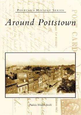 Around Pottstown - Smith, Patricia Wanger