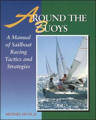 Around the Buoys: A Manual of Sailboat Racing Tactics and Strategy - Huck, Mike, and Huck, Michael V, Jr.
