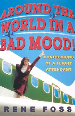 Around the World in a Bad Mood!: Confessions of a Flight Attendant - Foss, Rene