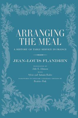 Arranging the Meal: A History of Table Service in France - Flandrin, Jean-Louis, and Johnson, Julie (Translated by), and Fink, Beatrice (Foreword by)