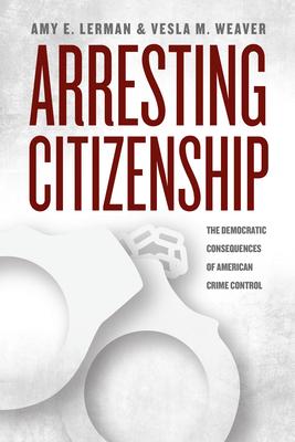 Arresting Citizenship: The Democratic Consequences of American Crime Control - Lerman, Amy E, and Weaver, Vesla M
