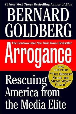 Arrogance: Rescuing America from the Media Elite - Goldberg, Bernard