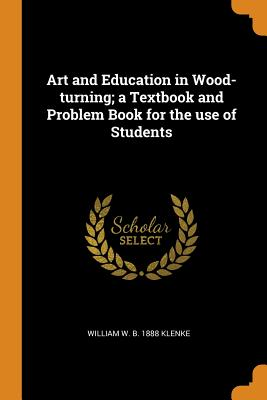 Art and Education in Wood-Turning; A Textbook and Problem Book for the Use of Students - Klenke, William W B 1888