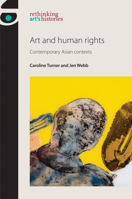 Art and Human Rights: Contemporary Asian Contexts - Turner, Caroline, and Webb, Jen, and Jones, Amelia (Series edited by)