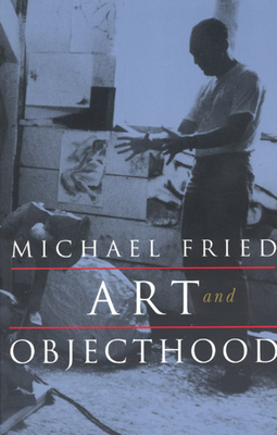 Art and Objecthood: Essays and Reviews - Fried, Michael, Professor
