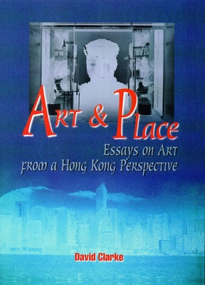 Art and Place: Essays on Art from a Hong Kong Perspective - Clark, David, and Clarke, David