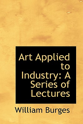 Art Applied to Industry: A Series of Lectures - Burges, William
