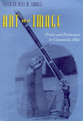 Art as Image: Prints and Promotion in Cincinnati, Ohio - Cornell, Alice M (Editor)
