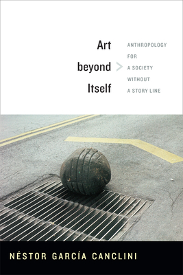 Art Beyond Itself: Anthropology for a Society Without a Story Line - Garcia Canclini, Nestor, and Frye, David (Translated by)