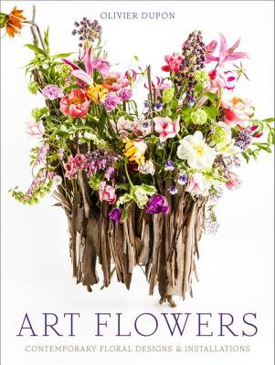 Art Flowers: Contemporary Floral Designs and Installations - Dupon, Olivier