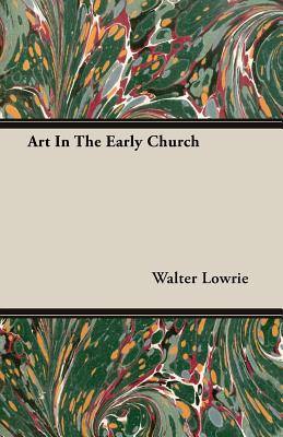 Art in the Early Church - Lowrie, Walter Macon