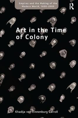 Art in the Time of Colony - Carroll, Khadija von Zinnenburg