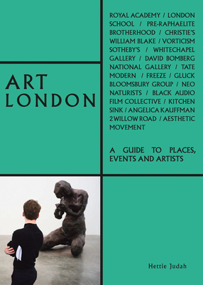 Art London: A Guide to Places, Events and Artists - Judah, Hettie, and Schneideman, Alex (Photographer)