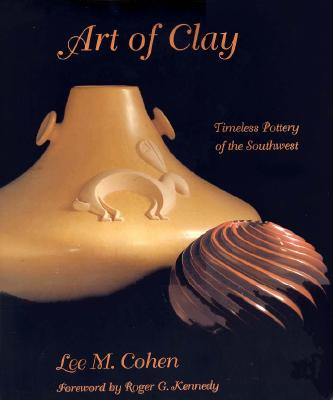 Art of Clay: Timeless Pottery of the Southwest - Cohen, Lee M, Dr., and Kennedy, Roger (Foreword by)