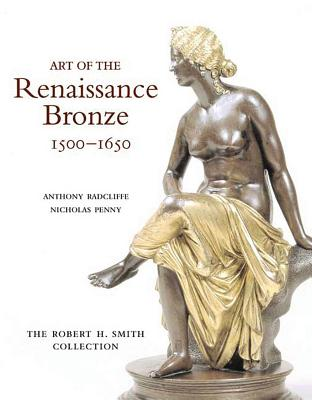 Art of the Renaissance Bronze: The Robert H. Smith Collection, Expanded Edition - Radcliffe, Anthony, and Penny, Nicholas