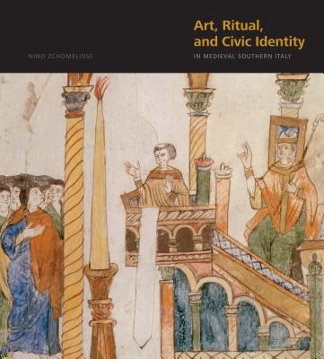 Art, Ritual, and Civic Identity in Medieval Southern Italy - Zchomelidse, Nino