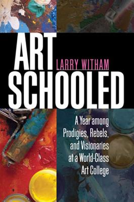Art Schooled: A Year Among Prodigies, Rebels, and Visionaries at a World-Class Art College - Witham, Larry