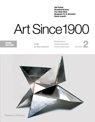 Art Since 1900: 1945 to the Present - Foster, Hal, and Krauss, Rosalind, and Bois, Yve-Alain