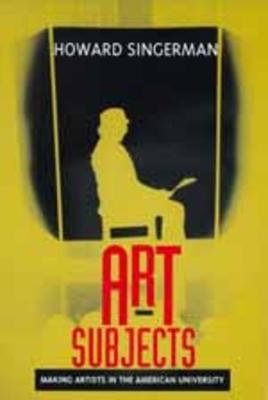 Art Subjects: Making Artists in the American University - Singerman, Howard