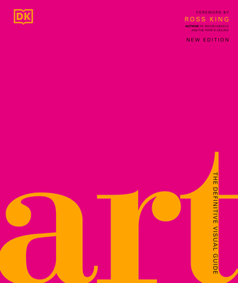 Art: The Definitive Visual Guide - Dixon, Andrew Graham, and King, Ross (Foreword by)