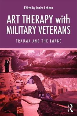 Art Therapy with Military Veterans: Trauma and the Image - Lobban, Janice (Editor)