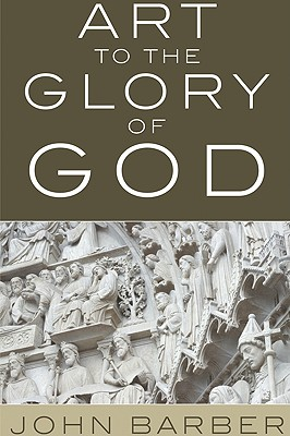 Art to the Glory of God - Barber, John, and Overvoorde, Chris Stoffel (Foreword by)