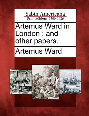 Artemus Ward in London: And Other Papers. - Ward, Artemus