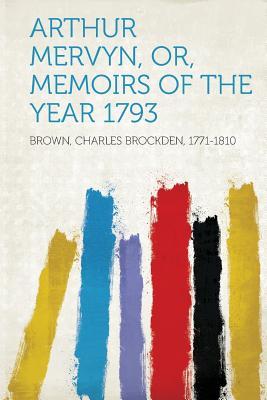 Arthur Mervyn, Or, Memoirs of the Year 1793 - 1771-1810, Brown Charles Brockden