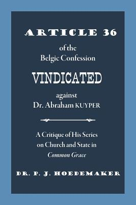 Article 36 of the Belgic Confession Vindicated against Dr. Abraham Kuyper: A Critique of His Series on Church and State in Common Grace - Hoedemaker, Philippus Jacobus, and Alvarado, Ruben (Translated by)