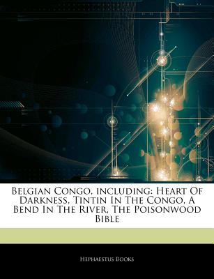 Articles on Belgian Congo, Including: Heart of Darkness, Tintin in the Congo, a Bend in the River, the Poisonwood Bible - Hephaestus Books, and Books, Hephaestus