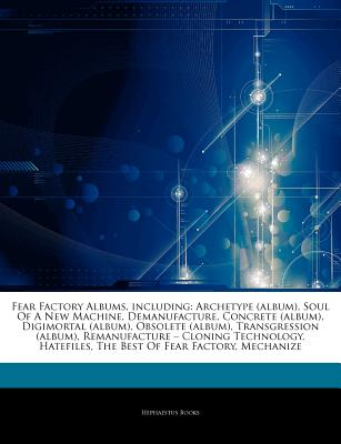 "Articles on Fear Factory Albums, Including: Archetype (Album), Soul of a New Machine, Demanufacture, Concrete (Album), Digimortal (Album), Obsolete (Album), Transgression (Album), Remanufacture "" Cloning Technology, Hatefiles - Hephaestus Books, and Books, Hephaestus"