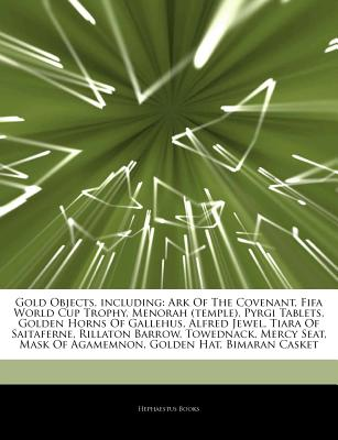 Articles on Gold Objects, Including: Ark of the Covenant, Fifa World Cup Trophy, Menorah (Temple), Pyrgi Tablets, Golden Horns of Gallehus, Alfred Jewel, Tiara of Saitaferne, Rillaton Barrow, Towednack, Mercy Seat, Mask of Agamemnon - Hephaestus Books, and Books, Hephaestus
