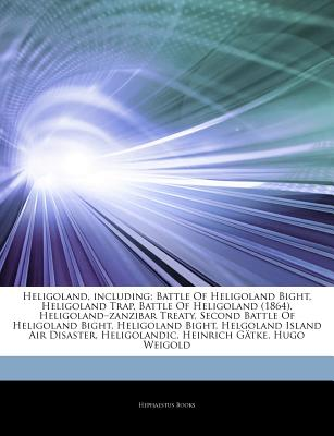 "Articles on Heligoland, Including: Battle of Heligoland Bight, Heligoland Trap, Battle of Heligoland (1864), Heligoland ""Zanzibar Treaty, Second Battle of Heligoland Bight, Heligoland Bight, Helgoland Island Air Disaster, Heligolandic - Hephaestus Books, and Books, Hephaestus"